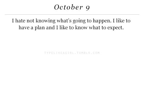 Knowing, October, and What: October 9  I hate not knowing what's going to happen. I like to  have a plan and I like to know what to expect.  Y PE  MB