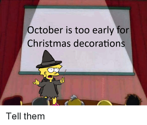 Too Early For Christmas.October Is Too Early For Christmas Decorations Christmas
