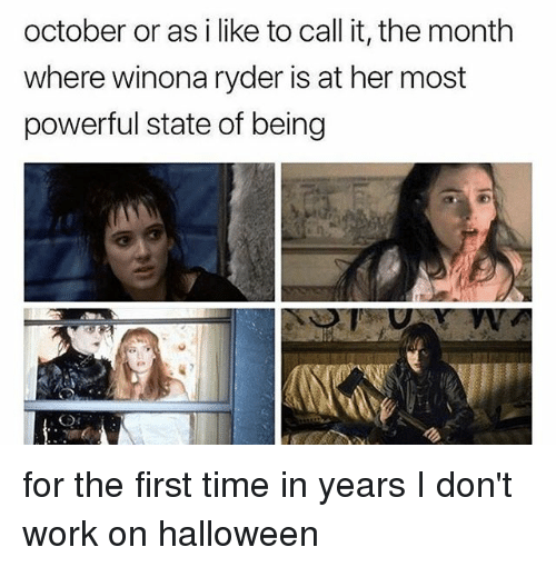 Halloween, Work, and Time: october or as i like to call it, the month  where winona ryder is at her most  powerful state of being for the first time in years I don't work on halloween