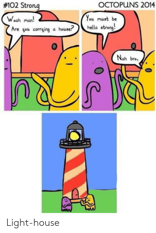 House, Strong, and Light: OCTOPUNS 2014  #102 Strong  You must be  hella streng  Woah man!  Are gou carrying a house?  Nah bro. Light-house