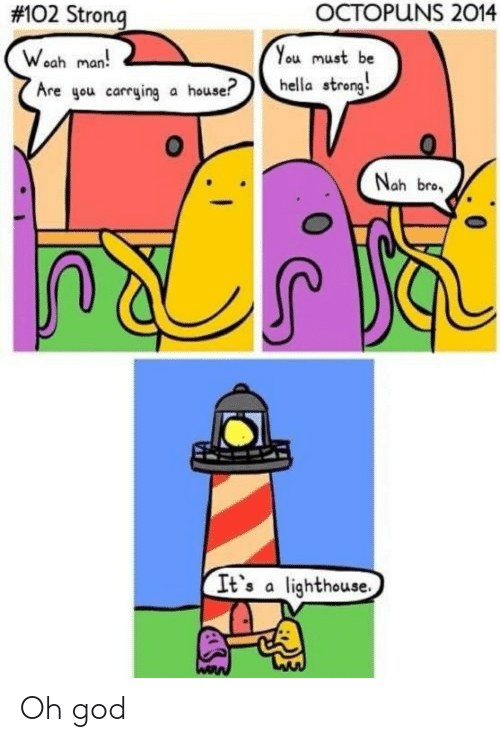 God, House, and Strong: OCTOPUNS 2014  #102 Strong  You must be  Woah man  Are gou carrying a house?  hella strong  Nah bro  It's a lighthouse. Oh god