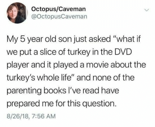 """Books, Life, and Movie: Octopus/Caveman  @OctopusCaveman  My 5 year old son just asked """"what if  put a slice of turkey in the DVD  player and it played a movie about the  turkey's whole life"""" and none of the  parenting books I've read have  prepared me for this question  8/26/18, 7:56 AM"""