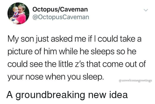 Octopus, Sleep, and A Picture: Octopus/Caveman  @OctopusCaveman  My son just asked me if I could take a  picture of him while he sleeps so he  could see the little z's that come out of  your nose when you sleep.  @unwelcomegreetings A groundbreaking new idea