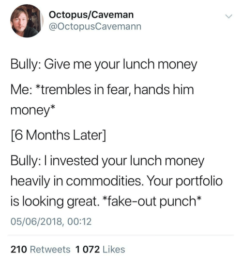 """Fake, Money, and Octopus: Octopus/Caveman  @OctopusCavemann  Bully: Give me your lunch money  Me: *trembles in fear, hands him  money*  6 Months Laterl  Bully: I invested your lunch money  heavily in commodities. Your portfolio  is looking great. """"fake-out punch*  05/06/2018, 00:12  210 Retweets 1 072 Likes"""