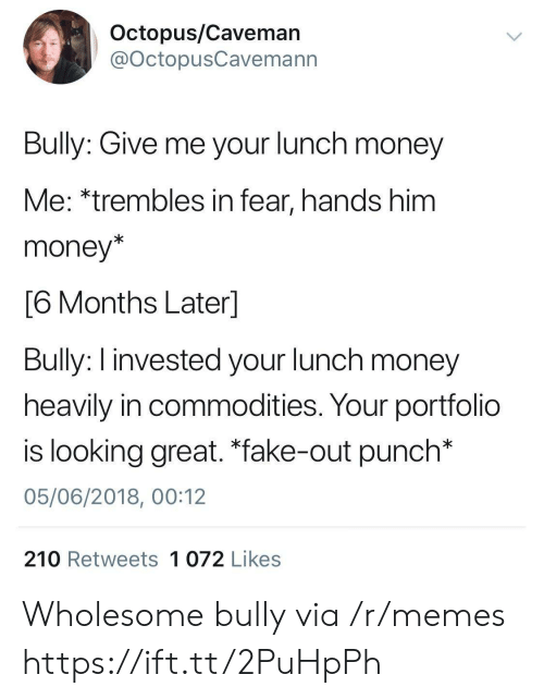 """Fake, Memes, and Money: Octopus/Caveman  @OctopusCavemann  Bully: Give me your lunch money  Me: *trembles in fear, hands him  money*  6 Months Laterl  Bully: I invested your lunch money  heavily in commodities. Your portfolio  is looking great. """"fake-out punch*  05/06/2018, 00:12  210 Retweets 1 072 Likes Wholesome bully via /r/memes https://ift.tt/2PuHpPh"""