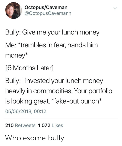 """Fake, Money, and Octopus: Octopus/Caveman  @OctopusCavemann  Bully: Give me your lunch money  Me: *trembles in fear, hands him  money*  6 Months Laterl  Bully: I invested your lunch money  heavily in commodities. Your portfolio  is looking great. """"fake-out punch*  05/06/2018, 00:12  210 Retweets 1 072 Likes Wholesome bully"""