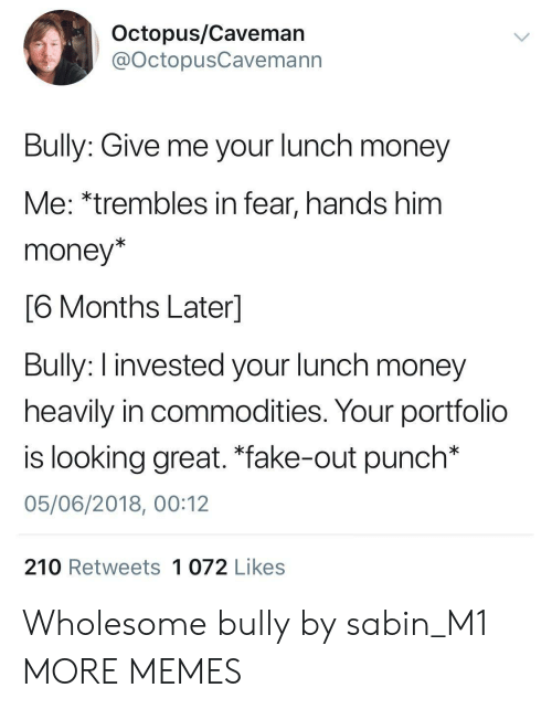 """Dank, Fake, and Memes: Octopus/Caveman  @OctopusCavemann  Bully: Give me your lunch money  Me: *trembles in fear, hands him  money*  6 Months Laterl  Bully: I invested your lunch money  heavily in commodities. Your portfolio  is looking great. """"fake-out punch*  05/06/2018, 00:12  210 Retweets 1 072 Likes Wholesome bully by sabin_M1 MORE MEMES"""