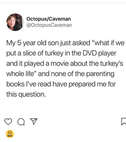 """Books, Life, and Memes: Octopus/Cavemar  @octopusCaveman  My 5 year old son just asked """"what if we  put a slice of turkey in the DVD player  and it played a movie about the turkey's  whole life"""" and none of the parenting  books l've read have prepared me for  this question. 😩"""