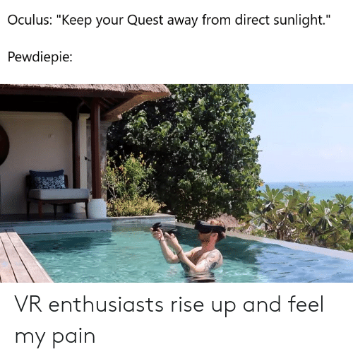 "Quest, Pain, and Oculus: Oculus: ""Keep your Quest away from direct sunlight.""  Pewdiepie: VR enthusiasts rise up and feel my pain"