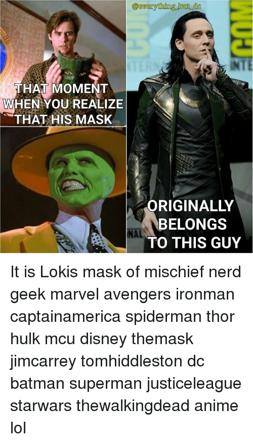Memes, 🤖, and Mcu: OCYgverything but dc  THAT MOMENT  WHEN YOU REALIZE  THAT HIS MASK  BELONGS  NAL  TO THIS GUY It is Lokis mask of mischief nerd geek marvel avengers ironman captainamerica spiderman thor hulk mcu disney themask jimcarrey tomhiddleston dc batman superman justiceleague starwars thewalkingdead anime lol