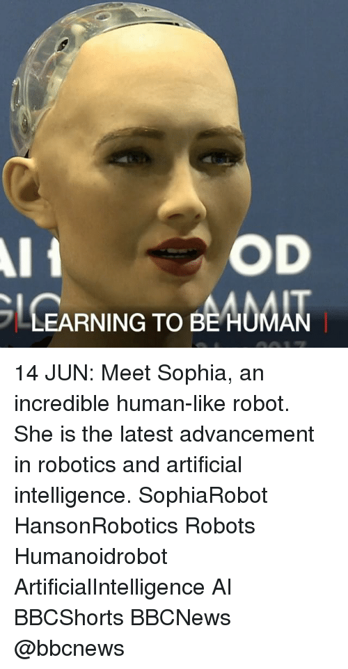 Memes, Artificial, and 🤖: OD  LEARNING TOBEADOAN  EARNING TO BE HUMAN 14 JUN: Meet Sophia, an incredible human-like robot. She is the latest advancement in robotics and artificial intelligence. SophiaRobot HansonRobotics Robots Humanoidrobot ArtificialIntelligence AI BBCShorts BBCNews @bbcnews