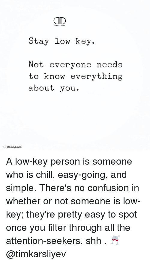 Chill, Confused, and Low Key: OD  Stay low key.  Not everyone needs  to know everything  about you  IG: @Daily Dose A low-key person is someone who is chill, easy-going, and simple. There's no confusion in whether or not someone is low-key; they're pretty easy to spot once you filter through all the attention-seekers. shh . 🥂 @timkarsliyev