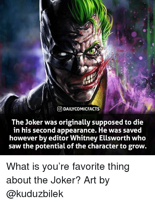 Facts, Joker, and Memes: ODAILYCOMI FACTS  The Joker was originally supposed to die  in his second appearance. He was saved  however by editor Whitney Ellsworth who  saw the potential of the character to grow. What is you're favorite thing about the Joker? Art by @kuduzbilek