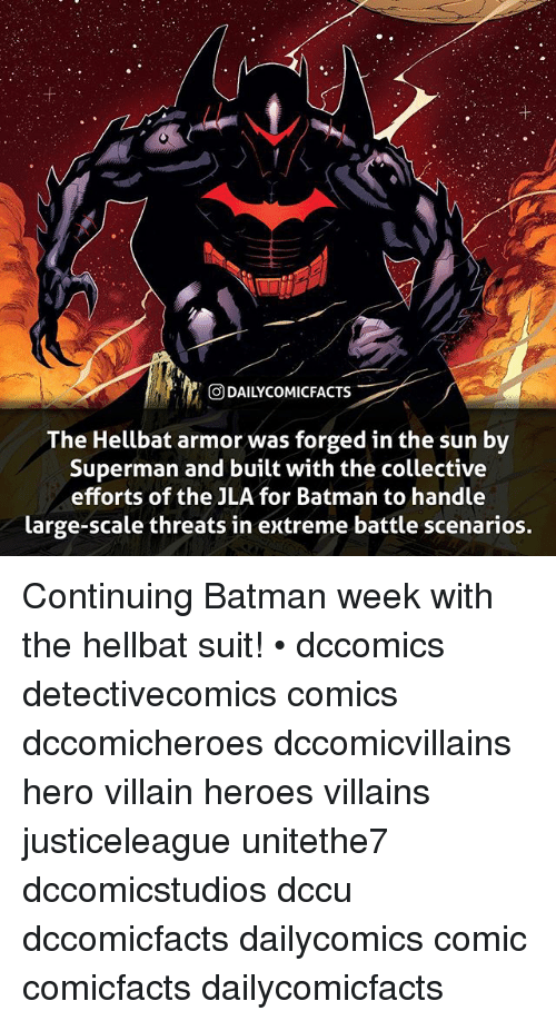 Batman, Facts, and Memes: ODAILYCOMIC  FACTS  The Hellbat armor was forged in the sun by  Superman and built with the collective  efforts of the JLA for Batman to handle  large-scale threats in extreme battle scenarios. Continuing Batman week with the hellbat suit! • dccomics detectivecomics comics dccomicheroes dccomicvillains hero villain heroes villains justiceleague unitethe7 dccomicstudios dccu dccomicfacts dailycomics comic comicfacts dailycomicfacts