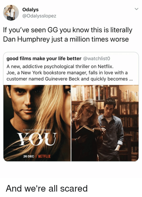 Gg, Life, and Love: Odalys  @Odalysslopez  If you've seen GG you know this is literally  Dan Humphrey just a million times worse  good films make your life better @watchlist0  A new, addictive psychological thriller on Netflix.  Joe, a New York bookstore manager, falls in love with a  customer named Guinevere Beck and quickly becomes  A NETFLIX OR  ERIES  26 DEC NETFLIX And we're all scared