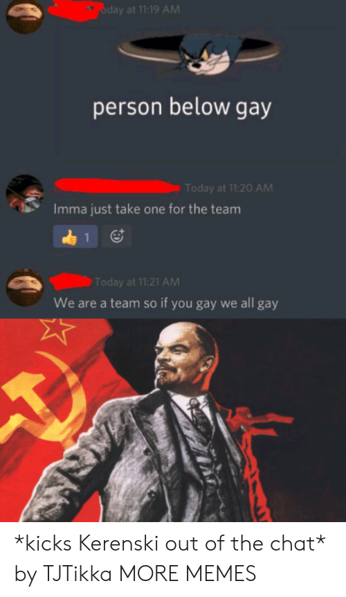 Dank, Memes, and Target: oday at 11:19 AM  person below gay  Today at 11:20 AM  Imma just take one for the team  1  Today at 11:21 AM  We are a team so if you gay we all gay *kicks Kerenski out of the chat* by TJTikka MORE MEMES
