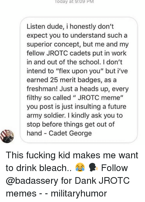 """Dank, Dude, and Flexing: oday at 9:09 PM  Listen dude, i honestly don't  expect you to understand such a  superior concept, but me and my  fellow JROTC cadets put in work  in and out of the school. I don't  intend to """"flex upon you"""" but i've  earned 25 merit badges, as a  freshman! Just a heads up, every  filthy so called """"JROTC meme""""  you post is just insulting a future  army soldier. I kindly ask you to  stop before things get out of  hand- Cadet George This fucking kid makes me want to drink bleach.. 😂 🗣 Follow @badassery for Dank JROTC memes - - militaryhumor"""