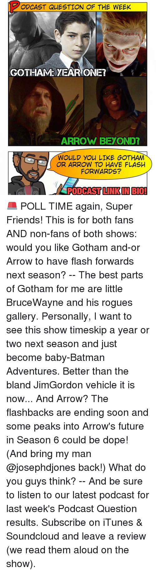 Memes, iTunes, and Rogue: ODCAST QUESTION OF THE WEEK  GOTHAM YEAR ONE?  ARROW BEYOND?  WOULD YOU LIKE GOTHAM  OR ARROW TO HAVE FLASH  FORWARDS?  LINKIN BIO 🚨 POLL TIME again, Super Friends! This is for both fans AND non-fans of both shows: would you like Gotham and-or Arrow to have flash forwards next season? -- The best parts of Gotham for me are little BruceWayne and his rogues gallery. Personally, I want to see this show timeskip a year or two next season and just become baby-Batman Adventures. Better than the bland JimGordon vehicle it is now... And Arrow? The flashbacks are ending soon and some peaks into Arrow's future in Season 6 could be dope! (And bring my man @josephdjones back!) What do you guys think? -- And be sure to listen to our latest podcast for last week's Podcast Question results. Subscribe on iTunes & Soundcloud and leave a review (we read them aloud on the show).
