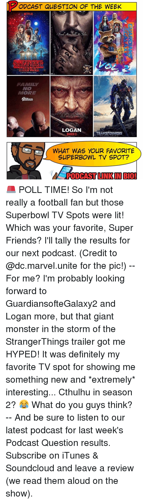 Memes, SoundCloud, and iTunes: ODCAST QUESTION OF THE WEEK  NETFLIX  ORE  FURIOUS  LOGAN  TRANSFORMERS  MARCH 3  WHAT WAS YOUR FAVORITE  SUPERBOWL TV SPOT?  PODCAST LINKIN BIO! 🚨 POLL TIME! So I'm not really a football fan but those Superbowl TV Spots were lit! Which was your favorite, Super Friends? I'll tally the results for our next podcast. (Credit to @dc.marvel.unite for the pic!) -- For me? I'm probably looking forward to GuardiansofteGalaxy2 and Logan more, but that giant monster in the storm of the StrangerThings trailer got me HYPED! It was definitely my favorite TV spot for showing me something new and *extremely* interesting... Cthulhu in season 2? 😂 What do you guys think? -- And be sure to listen to our latest podcast for last week's Podcast Question results. Subscribe on iTunes & Soundcloud and leave a review (we read them aloud on the show).