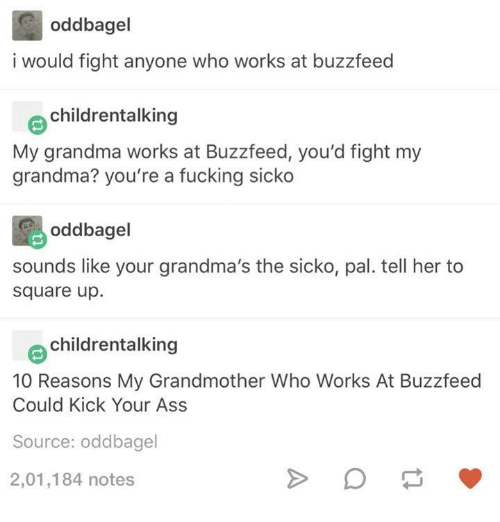 Dank, Grandma, and Square Up: odd bagel  i would fight anyone who works at buzzfeed  childrentalking  My grandma works at Buzzfeed, you'd fight my  grandma? you're a fucking sicko  oddbagel  sounds like your grandma's the sicko, pal. tell her to  Square up.  childrentalking  10 Reasons My Grandmother Who Works At Buzzfeed  Could Kick Your Ass  Source: oddbagel  2,01,184 notes