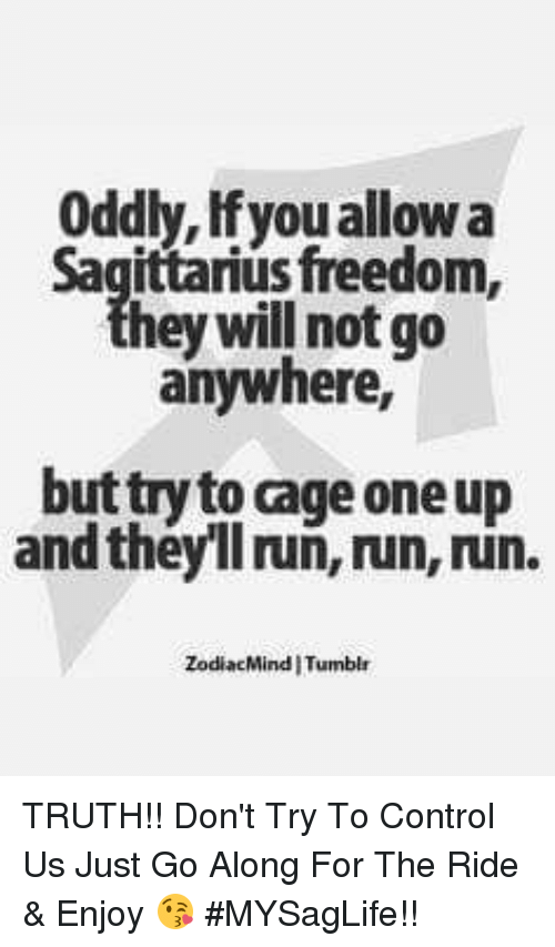 Run, Tumblr, and Control: Oddly, Ifyou allow a  sfreedom,  hey will not go  anywhere,  but try to cage one up  and theyll ruñ, run, run.  ZodiacMind I Tumblr TRUTH!! Don't Try To Control Us Just Go Along For The Ride & Enjoy 😘 #MYSagLife!!