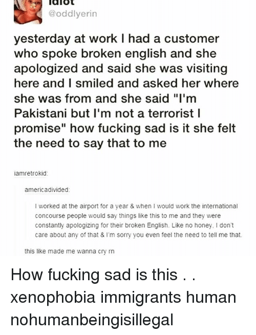 "Fucking, Memes, and Sorry: @oddlyerin  yesterday at work I had a customer  who spoke broken english and she  apologized and said she was visiting  here and I smiled and asked her where  she was from and she said ""I'm  Pakistani but I'm not a terrorist l  promise"" how fucking sad is it she felt  the need to say that to me  amretrokid  americadivided  I worked at the airport for a year & when I would work the international  concourse people would say things like this to me and they were  constantly apologizing for their broken English. Like no honey, I don't  care about any of that & I'm sorry you even feel the need to tell me that.  this like made me wanna cry rn How fucking sad is this . . xenophobia immigrants human nohumanbeingisillegal"