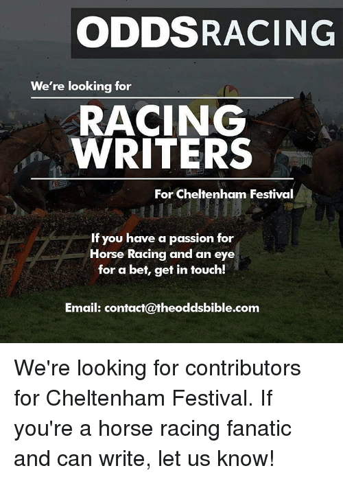 Fanatic, Memes, and Email: ODDS RACING  We're looking for  RACING  WRITERS  For Cheltenham Festival  If you have a passion for  Horse Racing and an  eye  for a bet, get in touch!  Email: contact@theoddsbible.com We're looking for contributors for Cheltenham Festival. If you're a horse racing fanatic and can write, let us know!