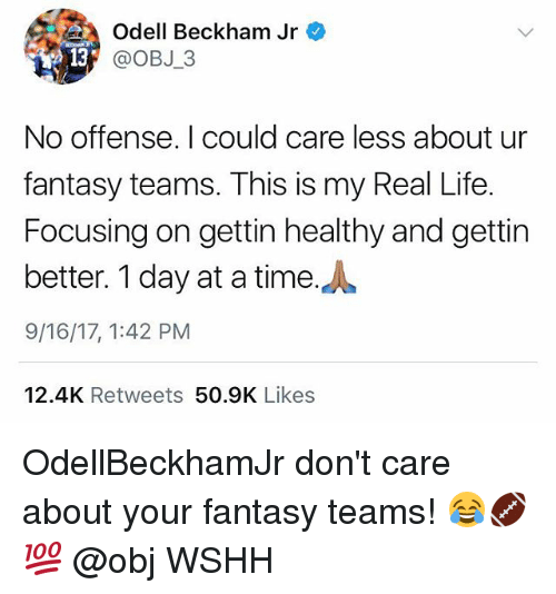 Life, Memes, and Odell Beckham Jr.: Odell Beckham Jr  @OBJ 3  No offense. I could care less about ur  fantasy teams. This is my Real Life.  Focusing on gettin healthy and gettin  better. 1 day at a time.A  9/16/17, 1:42 PM  12.4K Retweets 50.9K Likes OdellBeckhamJr don't care about your fantasy teams! 😂🏈💯 @obj WSHH