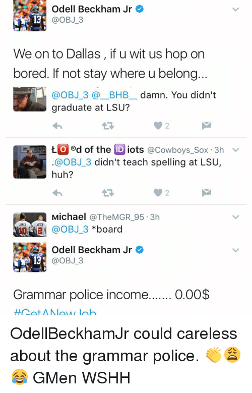 Bored, Huh, and Memes: Odell Beckham Jr  OBJ 3  We onto Dallas, if u wit us hop on  bored. If not stay where u belong  @OBJ 3 BHB damn. You didn't  graduate at LSU?  t. O d of the  ID iots  @Cowboys Sox 3h  v  OBJ 3 didn't teach spelling at LSU  huh?  Michael  @The MGR 95.3h  JONES  JETER  OBJ 3  board  Odell Beckham Jr  OBJ 3  Grammar police income  0.00$ OdellBeckhamJr could careless about the grammar police. 👏😩😂 GMen WSHH