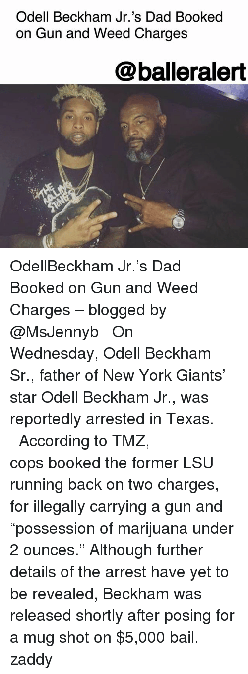 "Dad, Memes, and New York: Odell Beckham Jr.'s Dad Booked  on Gun and Weed Charges  @balleralert OdellBeckham Jr.'s Dad Booked on Gun and Weed Charges – blogged by @MsJennyb ⠀⠀⠀⠀⠀⠀⠀ ⠀⠀⠀⠀⠀⠀⠀ On Wednesday, Odell Beckham Sr., father of New York Giants' star Odell Beckham Jr., was reportedly arrested in Texas. ⠀⠀⠀⠀⠀⠀⠀ ⠀⠀⠀⠀⠀⠀⠀ According to TMZ, cops booked the former LSU running back on two charges, for illegally carrying a gun and ""possession of marijuana under 2 ounces."" Although further details of the arrest have yet to be revealed, Beckham was released shortly after posing for a mug shot on $5,000 bail. zaddy"