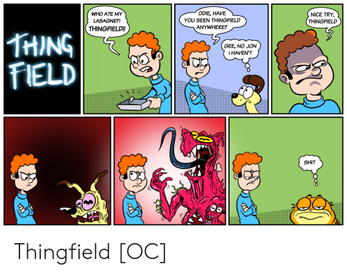 Shit, Nice, and Who: ODIE, HAVEL  WHO ATE MY  LASAGNE?!  THINGFIELD!!  YOU SEEN THINGFIELD  ANYWHERE?  NICE TRY,  THINGFIELD  THING  FIELD  GEE, NO JON  IHAVEN'T  SHIT Thingfield [OC]