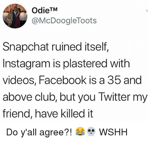 Club, Facebook, and Instagram: OdieTM  @McDoogleToots  Snapchat ruined itself,  Instagram is plastered with  videos, Facebook is a 35 and  above club, but you Twitter my  friend, have killed it Do y'all agree?! 😂💀 WSHH