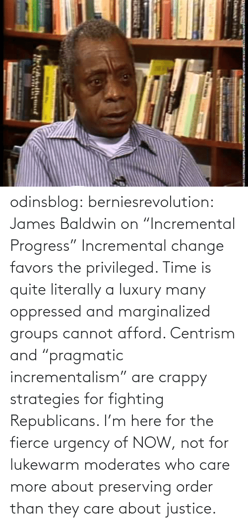 """Gif, Google, and Hwp: odinsblog:  berniesrevolution:  James Baldwin on""""Incremental Progress""""  Incremental change favors the privileged. Time is quite literally a luxury many oppressed and marginalized groups cannot afford. Centrism and """"pragmatic incrementalism"""" are crappy strategies for fighting Republicans. I'm here for the fierce urgency of NOW, not for lukewarm moderates who care more about preserving order than they care about justice."""