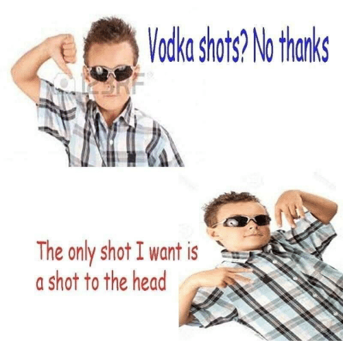 Head, Shot, and Thanks: odka shots? No thanks  The only shot I want is  a shot to the head