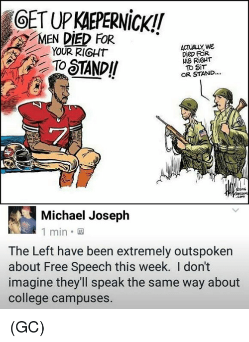 College, Memes, and Free: OET UP KAEPERNicK!!  MEN DIED FOR*  YOUR RIGHT  ACTUALLY, we  Diep FOR  HIS RIGHT  To SiT  OR STAND...  屈ワ  Michael Joseph  1 min.  The Left have been extremely outspoken  about Free Speech this week. I don't  imagine they'll speak the same way about  college campuses. (GC)