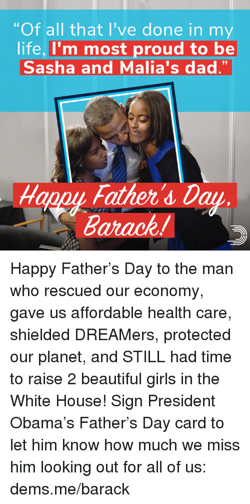 """Beautiful, Dad, and Fathers Day: """"Of all that I've done in my  life, I'm most proud to be  Sasha and Malia's dad.""""  Happy Father's Day  Barack! Happy Father's Day to the man who rescued our economy, gave us affordable health care, shielded DREAMers, protected our planet, and STILL had time to raise 2 beautiful girls in the White House!   Sign President Obama's Father's Day card to let him know how much we miss him looking out for all of us: dems.me/barack"""