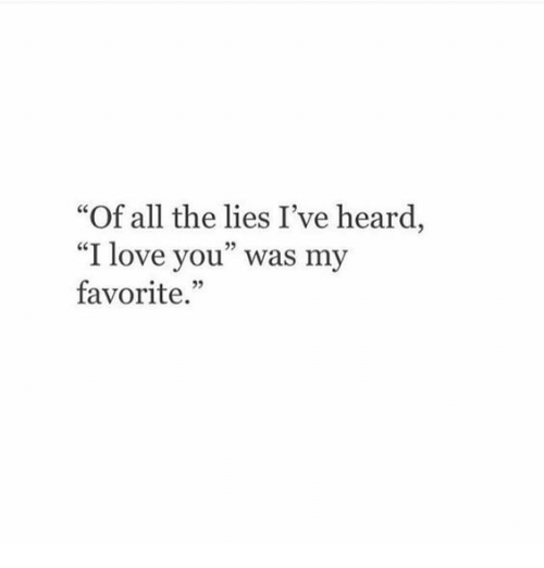 """Love, I Love You, and All The: """"Of all the lies I've heard  """"I love you"""" was my  favorite.  25"""