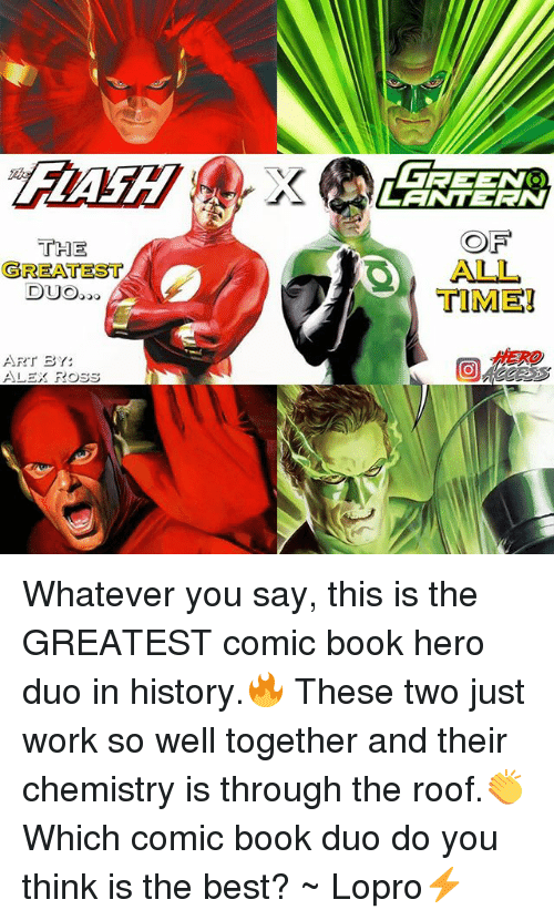 Memes, Work, and Best: OF  ALL  TIME!  THE  GREATEST  DUO  HERO  ART BY:  ALEX ROss Whatever you say, this is the GREATEST comic book hero duo in history.🔥 These two just work so well together and their chemistry is through the roof.👏 Which comic book duo do you think is the best? ~ Lopro⚡️