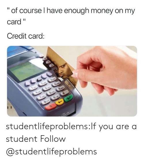"""Money, Tumblr, and Blog: """" of course I have enough money on my  Card""""  Credit card studentlifeproblems:If you are a student Follow @studentlifeproblems"""