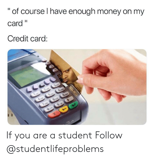 """Money, Tumblr, and Http: """" of course I have enough money on my  Card""""  Credit card If you are a student Follow @studentlifeproblems"""
