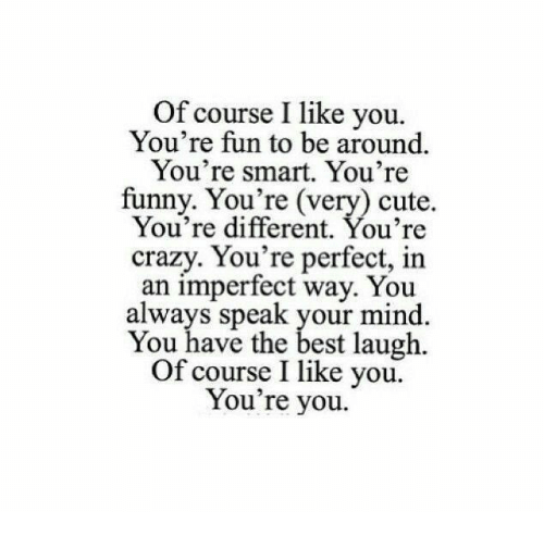 Crazy, Cute, and Funny: Of course I like you.  You're fun to be around.  You're smart. You're  funny. You're (very) cute.  You're different. You're  crazy. You're perfect, in  an imperfect way. You  always speak your mind.  You have the best laugh.  Of course I like you.  You're you.