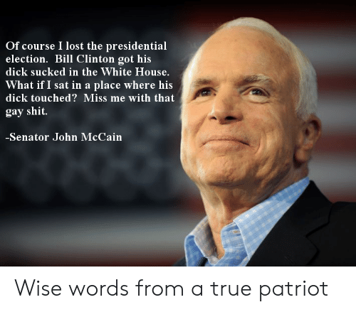 Bill Clinton, Presidential Election, and Shit: Of course I lost the presidential  election. Bill Clinton got his  dick sucked in the White House.  What if I sat in a place where his  dick touched? Miss me with that  gay shit  Senator John McCain Wise words from a true patriot