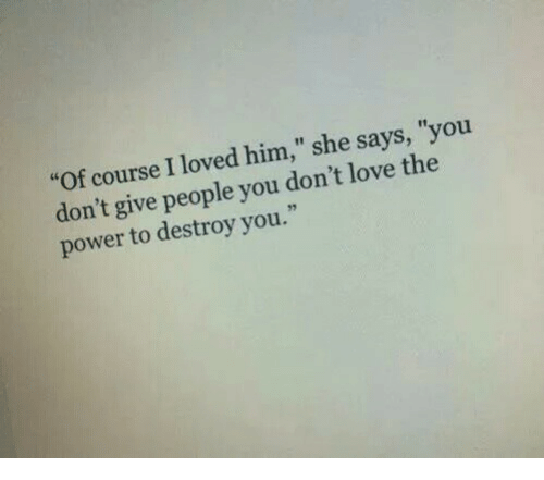 "Love, Power, and Him: ""Of course I loved him,"" she says, ""you  don't give people you don't love the  power to destroy you.  32"