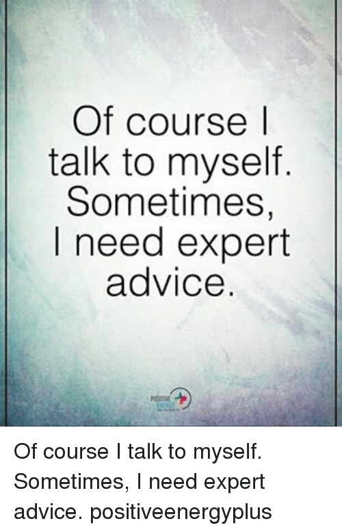 Advice, Memes, and 🤖: Of course I  talk to myself  Sometimes,  I need expert  advice. Of course I talk to myself. Sometimes, I need expert advice. positiveenergyplus