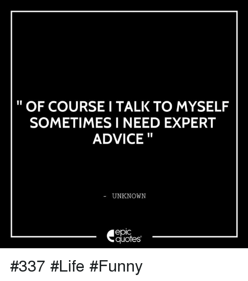 Of Course I Talk To Myself Sometimes I Need Expert Advice Unknown