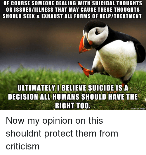 Help, Suicide, and Criticism: OF COURSE SOMEONE DEALING WITH SUICIDAL THOUGHTS  OR ISSUES/ILLNESS THAT MAY CAUSE THESE THOUGHTS  SHOULD SEEK & EKHAUST ALL FORMS OF HELP/TREATMENT  ULTIMATELY I BELIEVE SUICIDE IS A  DECISION ALL HUMANS SHOULD HAVE THE  RIGHT TOO  、  on imqu Now my opinion on this shouldnt protect them from criticism