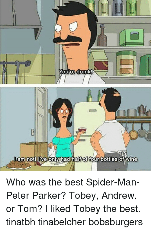 Memes, Spider, and SpiderMan: of  four bottles of wine  am not! live only had half Who was the best Spider-Man-Peter Parker? Tobey, Andrew, or Tom? I liked Tobey the best. tinatbh tinabelcher bobsburgers