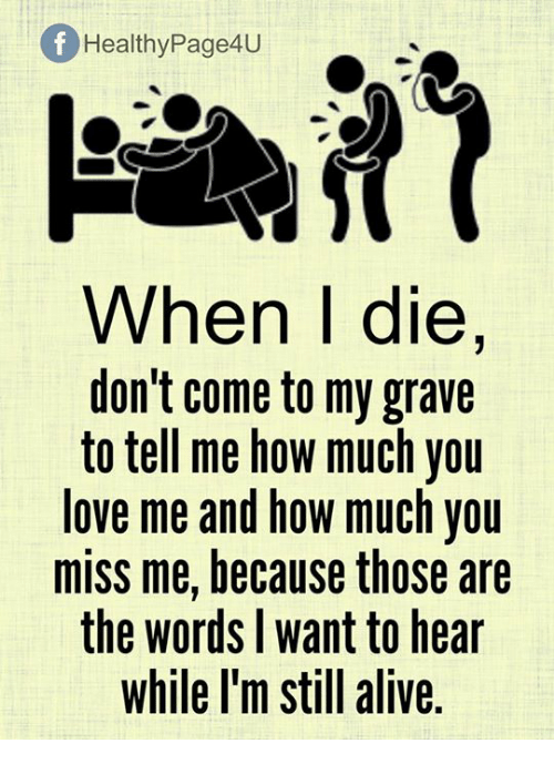 Alive, Love, and Memes: Of Healthy Page4U  When I die,  don't come to my grave  to tell me how much you  love me and how much you  miss me, because those are  the words want to hear  while I'm still alive
