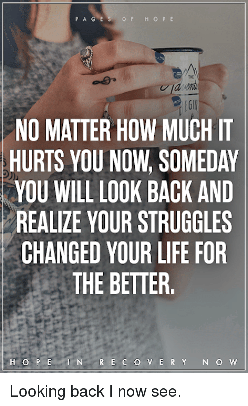 Life, Memes, and Hope: OF HOPE  THE  NO MATTER HOW MUCH IT  HURTS YOU NOW, SOMEDAY  YOU WILL LOOK BACK AND  REALIZE YOUR STRUGGLES  CHANGED YOUR LIFE FOR  THE BETTER.  HOPEN R E CO Y ERY N O w Looking back I now see.