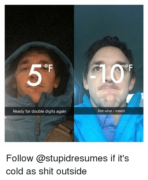 Funny, Shit, and Girl Memes: OF  Ready for double digits again  Not what I meant Follow @stupidresumes if it's cold as shit outside